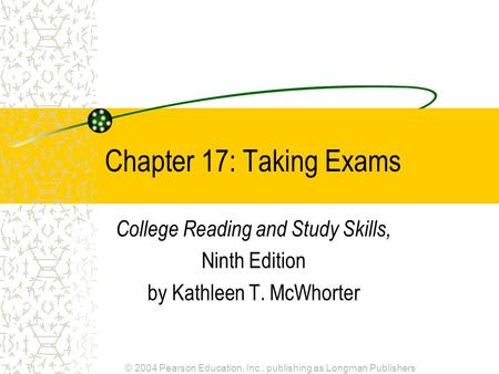 © 2004 Pearson Education, Inc., publishing as Longman Publishers Chapter 17: Taking Exams College Reading and Study Skills, Ninth Edition by Kathleen T.