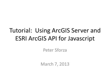 Tutorial: Using ArcGIS Server and ESRI ArcGIS API for Javascript Peter Sforza March 7, 2013.