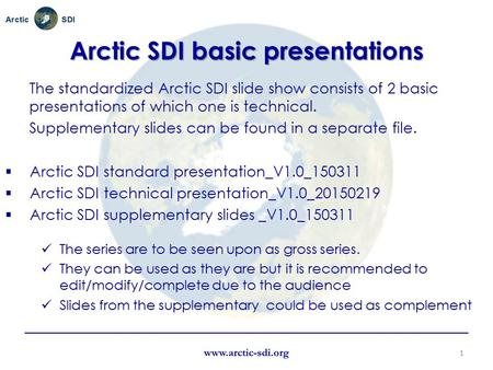 Name Organisation or logo Arctic SDI basic presentations The standardized Arctic SDI slide show consists of 2 basic presentations of which one is technical.