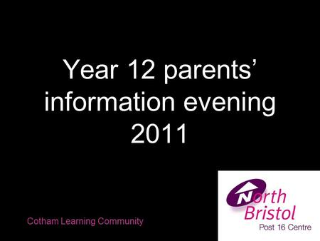 Year 12 parents' information evening 2011 Cotham Learning Community.