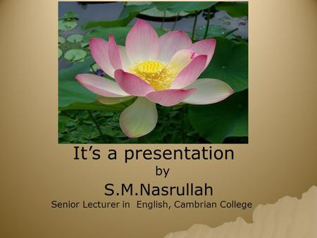 It's a presentation by S.M.Nasrullah Senior Lecturer in English, Cambrian College.