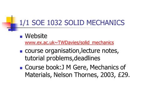1/1 SOE 1032 SOLID MECHANICS Website www.ex.ac.uk~TWDavies/solid_mechanics www.ex.ac.uk~TWDavies/solid_mechanics course organisation,lecture notes, tutorial.