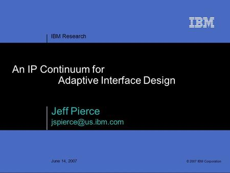 IBM Research June 14, 2007 An IP Continuum for Adaptive Interface Design Jeff Pierce © 2007 IBM Corporation.