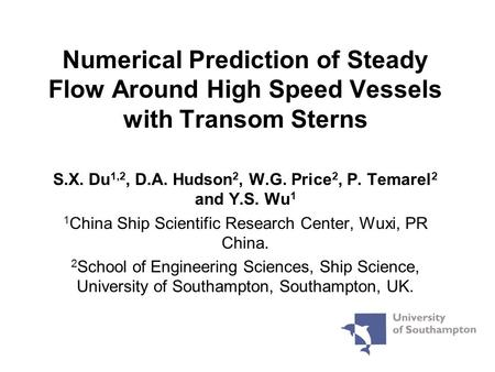 Numerical Prediction of Steady Flow Around High Speed Vessels with Transom Sterns S.X. Du 1,2, D.A. Hudson 2, W.G. Price 2, P. Temarel 2 and Y.S. Wu 1.