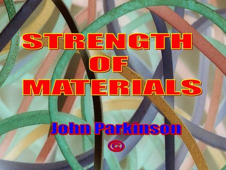 STRENGTH OF MATERIALS John Parkinson ©.