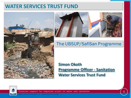 WATER SERVICES TRUST FUND The UBSUP/SafiSan Programme Simon Okoth Programme Officer - Sanitation Water Services Trust Fund Simon Okoth Programme Officer.
