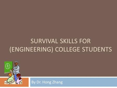 SURVIVAL SKILLS FOR (ENGINEERING) COLLEGE STUDENTS By Dr. Hong Zhang.