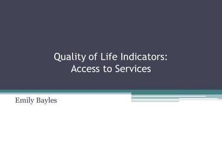 Quality of Life Indicators: Access to Services Emily Bayles.