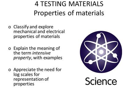 4 TESTING MATERIALS Properties of materials oClassify and explore mechanical and electrical properties of materials oExplain the meaning of the term intensive.