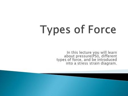 In this lecture you will learn about pressure(PSI), different types of force, and be introduced into a stress strain diagram.