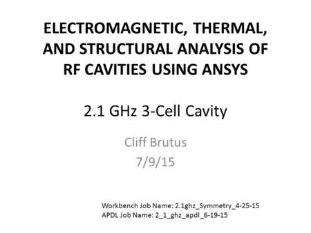 ELECTROMAGNETIC, THERMAL, AND STRUCTURAL ANALYSIS OF RF CAVITIES USING ANSYS 2.1 GHz 3-Cell Cavity Cliff Brutus 7/9/15 Workbench Job Name: 2.1ghz_Symmetry_4-25-15.