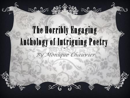 The Horribly Engaging Anthology of Intriguing Poetry By Monique Chauvier.