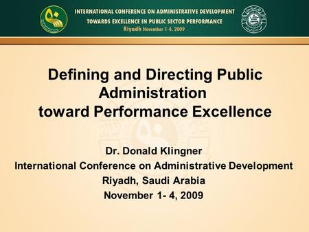 Defining and Directing Public Administration toward Performance Excellence Dr. Donald Klingner International Conference on Administrative Development Riyadh,