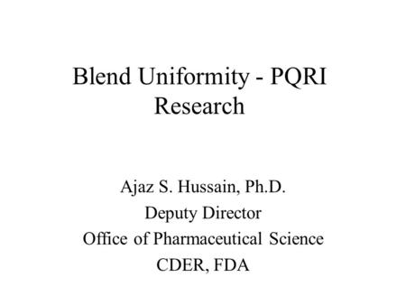 Blend Uniformity - PQRI Research Ajaz S. Hussain, Ph.D. Deputy Director Office of Pharmaceutical Science CDER, FDA.