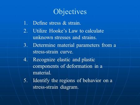 Objectives 1.Define stress & strain. 2.Utilize Hooke's Law to calculate unknown stresses and strains. 3.Determine material parameters from a stress-strain.