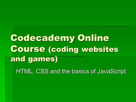 Codecademy Online Course (coding websites and games) HTML, CSS and the basics of JavaScript.