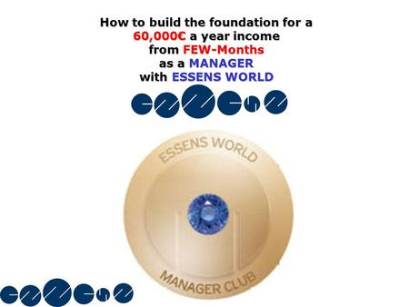 How to build the foundation for a 60,000€ a year income from FEW-Months as a MANAGER with ESSENS WORLD.