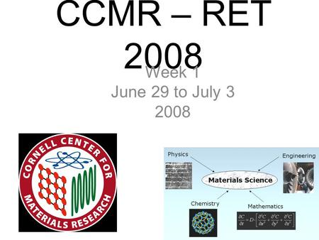 "CCMR – RET 2008 Week 1 June 29 to July 3 2008. Day 1 Monday June 29, 2008 Kevin's Email: ""Cornell is up on a hill so it is extremely steep between the."