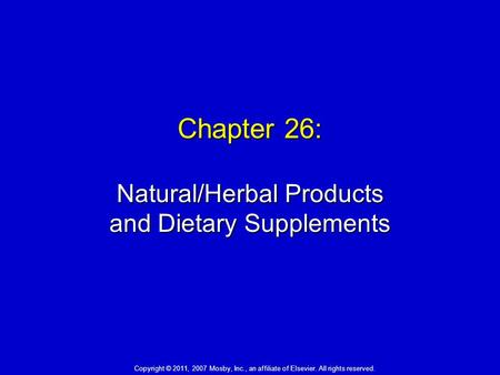 Chapter 26: Natural/Herbal Products and Dietary Supplements Copyright © 2011, 2007 Mosby, Inc., an affiliate of Elsevier. All rights reserved.