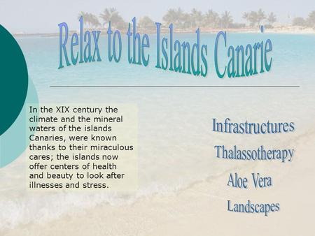 In the XIX century the climate and the mineral waters of the islands Canaries, were known thanks to their miraculous cares; the islands now offer centers.
