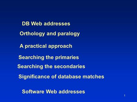 1 Orthology and paralogy A practical approach Searching the primaries Searching the secondaries Significance of database matches DB Web addresses Software.