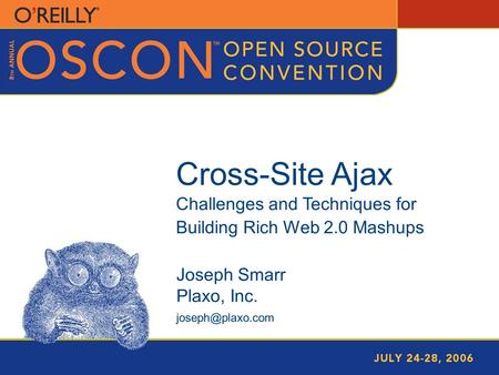 Joseph Smarr - Cross-Site Ajax 1 Cross-Site Ajax Challenges and Techniques for Building Rich Web 2.0 Mashups Joseph Smarr Plaxo, Inc.
