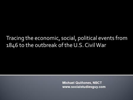 Tracing the economic, social, political events from 1846 to the outbreak of the U.S. Civil War Michael Quiñones, NBCT www.socialstudiesguy.com.