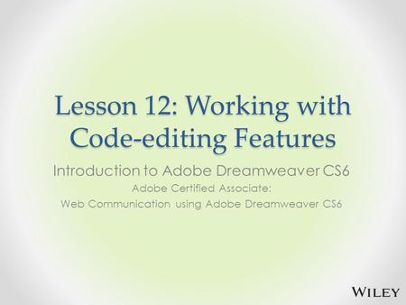 Lesson 12: Working with Code-editing Features Introduction to Adobe Dreamweaver CS6 Adobe Certified Associate: Web Communication using Adobe Dreamweaver.