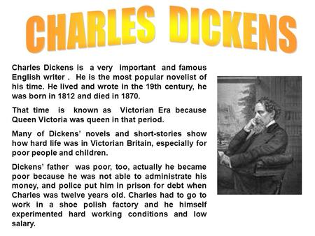 Charles Dickens is a very important and famous English writer. He is the most popular novelist of his time. He lived and wrote in the 19th century, he.