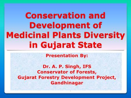 1 Conservation and Development of Medicinal Plants Diversity in Gujarat State Presentation By: Dr. A. P. Singh, IFS Conservator of Forests, Gujarat Forestry.