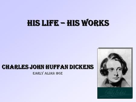 His Life – His Works Charles John Huffan Dickens early alias: Boz.