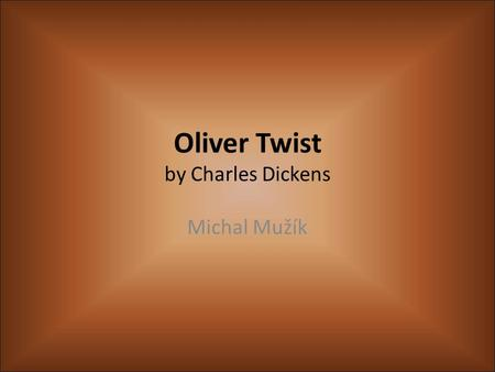 Oliver Twist by Charles Dickens Michal Mužík. Charles Dickens (1812-1870) Was born on 7 th February in Portsmouth He knew shorthand His first book was.