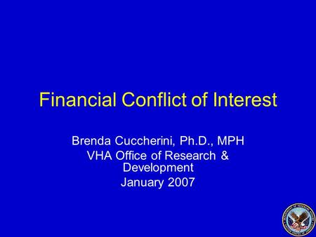 1 Financial Conflict of Interest Brenda Cuccherini, Ph.D., MPH VHA Office of Research & Development January 2007.