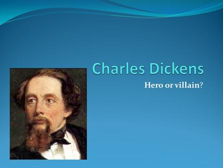 Hero or villain? Charles dickens is a hero because…… He made Christmas as we know it by writing books like Christmas carol. He is one of the most famous.