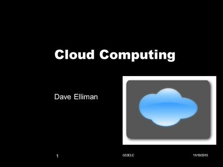 Cloud Computing Dave Elliman 11/10/2015G53ELC 1. Source: NY Times (6/14/2006) The datacenter is the computer!