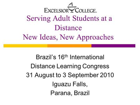 Serving Adult Students at a Distance New Ideas, New Approaches Brazil's 16 th International Distance Learning Congress 31 August to 3 September 2010 Iguazu.