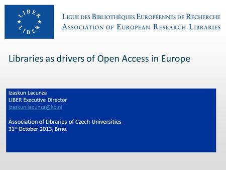 Libraries as drivers of Open Access in Europe Izaskun Lacunza LIBER Executive Director Association of Libraries of Czech Universities.