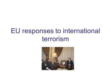 EU responses to international terrorism. Definition of terrorism Schmit & Jongman: 'an anxiety-inspiring method of repeated violent action, employed by.