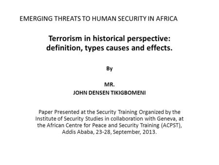 EMERGING THREATS TO HUMAN SECURITY IN AFRICA Terrorism in historical perspective: definition, types causes and effects. By MR. JOHN DENSEN TIKIGBOMENI.