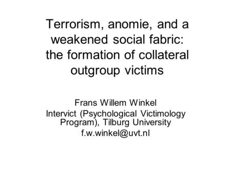 Terrorism, anomie, and a weakened social fabric: the formation of collateral outgroup victims Frans Willem Winkel Intervict (Psychological Victimology.