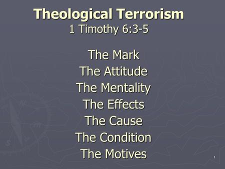 Theological Terrorism 1 Timothy 6:3-5 The Mark The Attitude The Mentality The Effects The Cause The Condition The Motives 1.