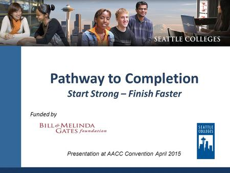 Pathway to Completion Start Strong – Finish Faster Funded by Presentation at AACC Convention April 2015.