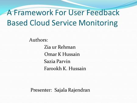 A Framework For User Feedback Based Cloud Service Monitoring Authors: Zia ur Rehman Omar K Hussain Sazia Parvin Farookh K. Hussain Presenter: Sajala Rajendran.
