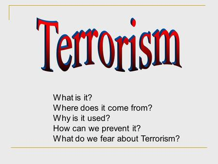 Terrorism What is it? Where does it come from? Why is it used?