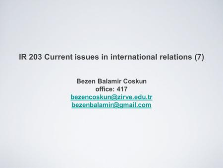 IR 203 Current issues in international relations (7) Bezen Balamir Coskun office: 417