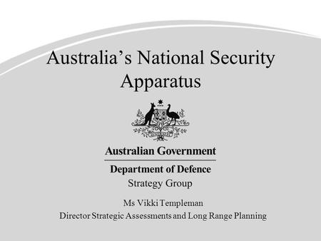 Australia's National Security Apparatus Ms Vikki Templeman Director Strategic Assessments and Long Range Planning.