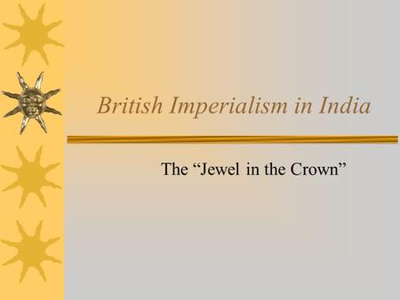 "British Imperialism in India The ""Jewel in the Crown"""