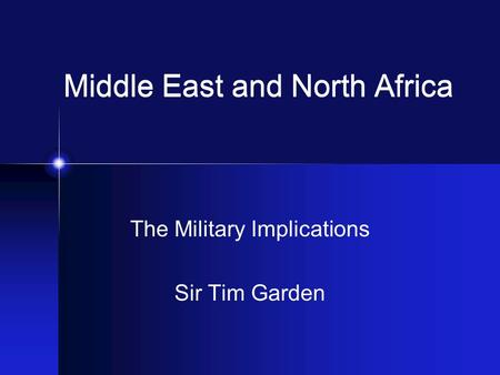 Middle East and North Africa The Military Implications Sir Tim Garden.