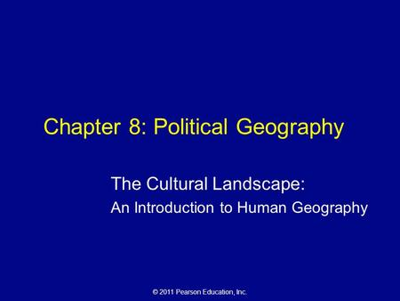 © 2011 Pearson Education, Inc. Chapter 8: Political Geography The Cultural Landscape: An Introduction to Human Geography.