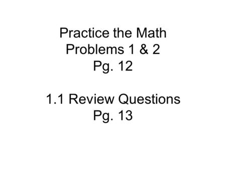Practice the Math Problems 1 & 2 Pg. 12 1.1 Review Questions Pg. 13.
